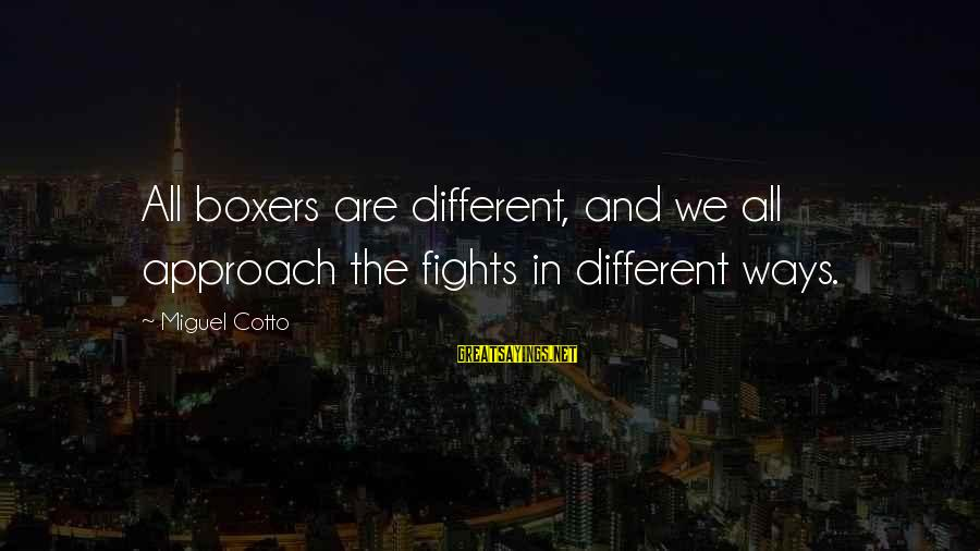 Miguel Cotto Sayings By Miguel Cotto: All boxers are different, and we all approach the fights in different ways.