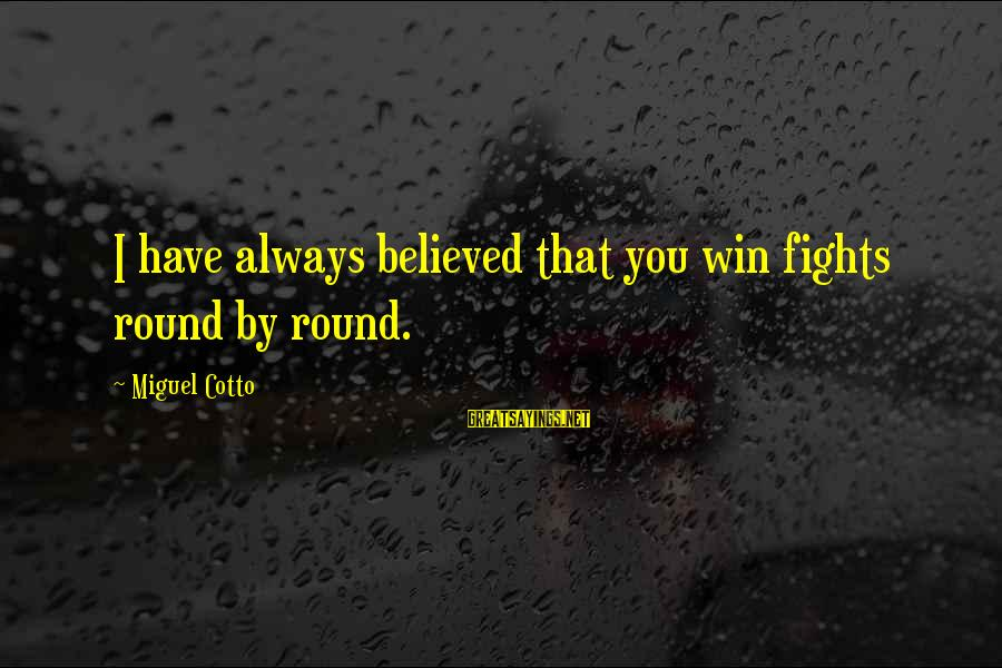 Miguel Cotto Sayings By Miguel Cotto: I have always believed that you win fights round by round.