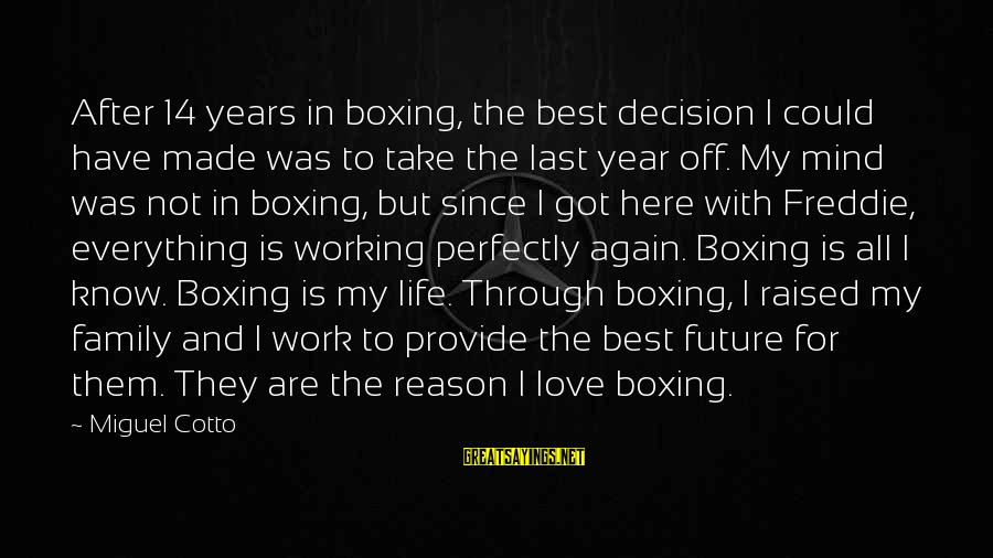 Miguel Cotto Sayings By Miguel Cotto: After 14 years in boxing, the best decision I could have made was to take