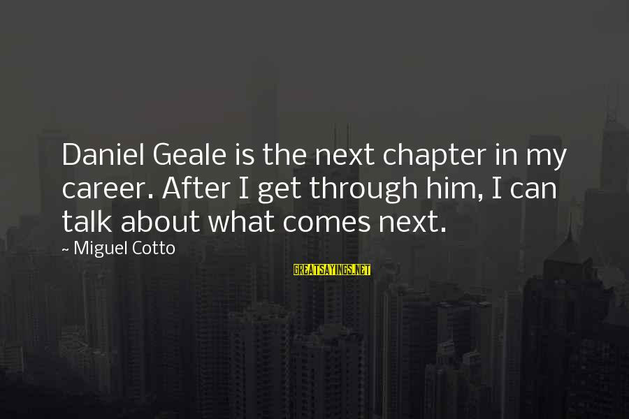 Miguel Cotto Sayings By Miguel Cotto: Daniel Geale is the next chapter in my career. After I get through him, I