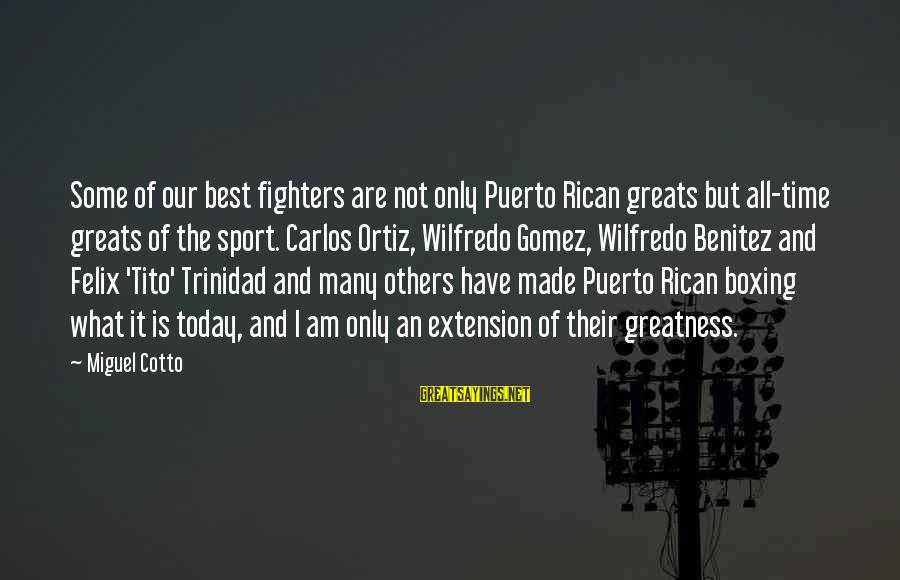 Miguel Cotto Sayings By Miguel Cotto: Some of our best fighters are not only Puerto Rican greats but all-time greats of