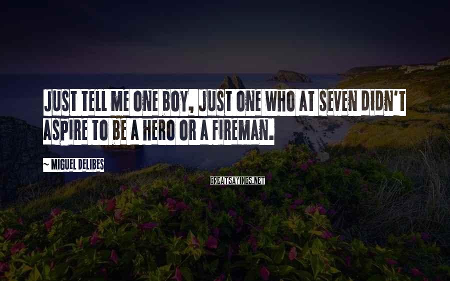 Miguel Delibes Sayings: Just tell me one boy, just one who at seven didn't aspire to be a