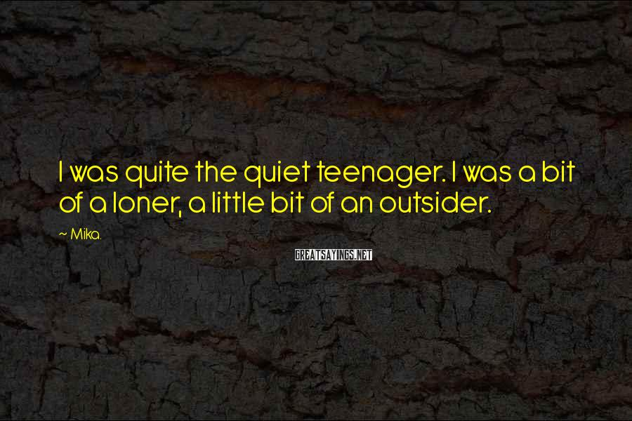Mika. Sayings: I was quite the quiet teenager. I was a bit of a loner, a little