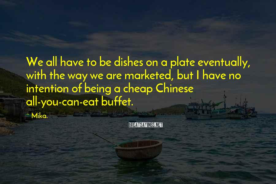 Mika. Sayings: We all have to be dishes on a plate eventually, with the way we are