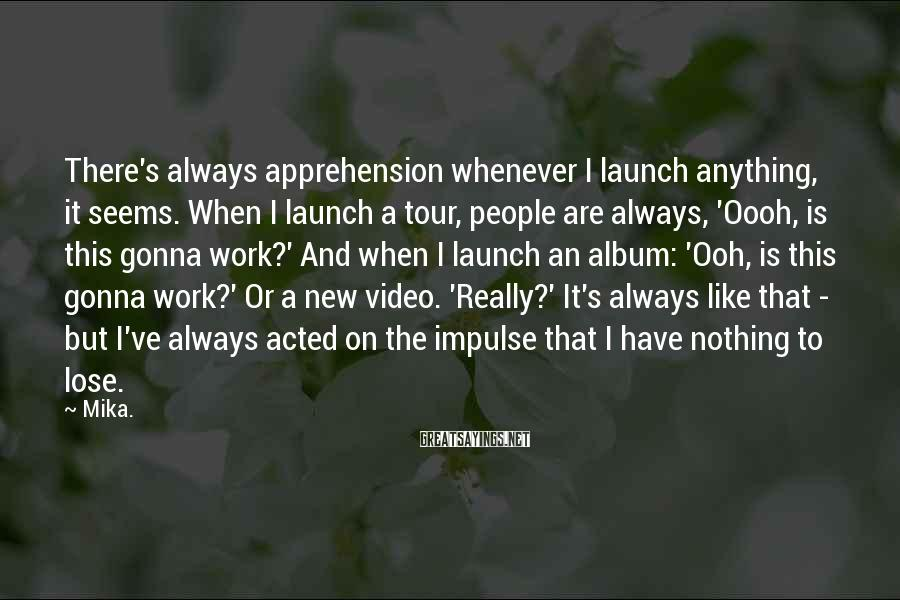 Mika. Sayings: There's always apprehension whenever I launch anything, it seems. When I launch a tour, people