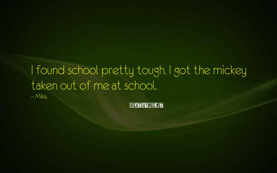 Mika. Sayings: I found school pretty tough. I got the mickey taken out of me at school.