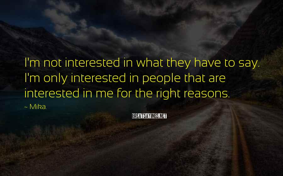 Mika. Sayings: I'm not interested in what they have to say. I'm only interested in people that