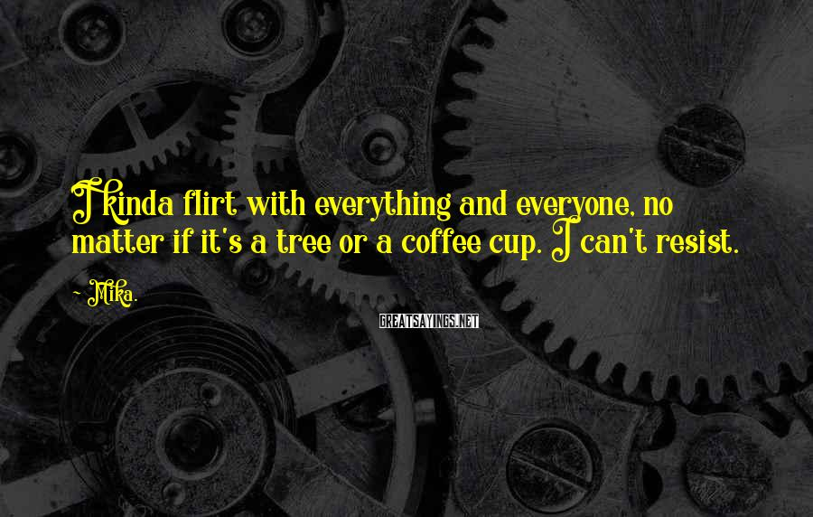 Mika. Sayings: I kinda flirt with everything and everyone, no matter if it's a tree or a