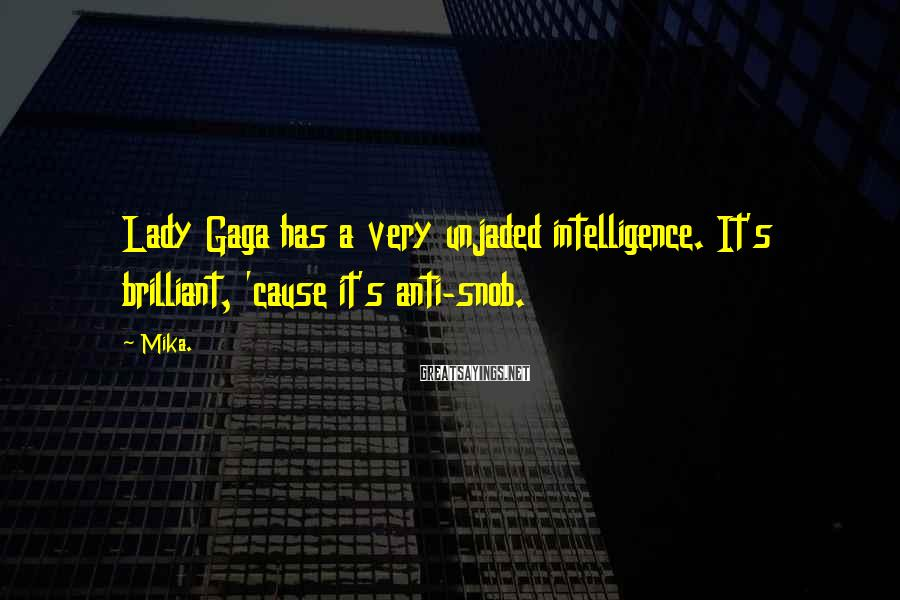 Mika. Sayings: Lady Gaga has a very unjaded intelligence. It's brilliant, 'cause it's anti-snob.