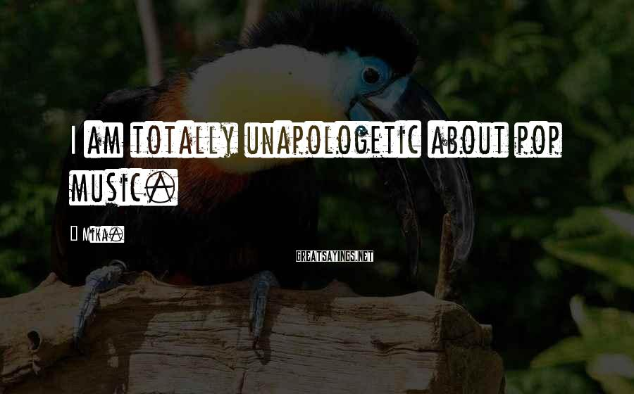 Mika. Sayings: I am totally unapologetic about pop music.