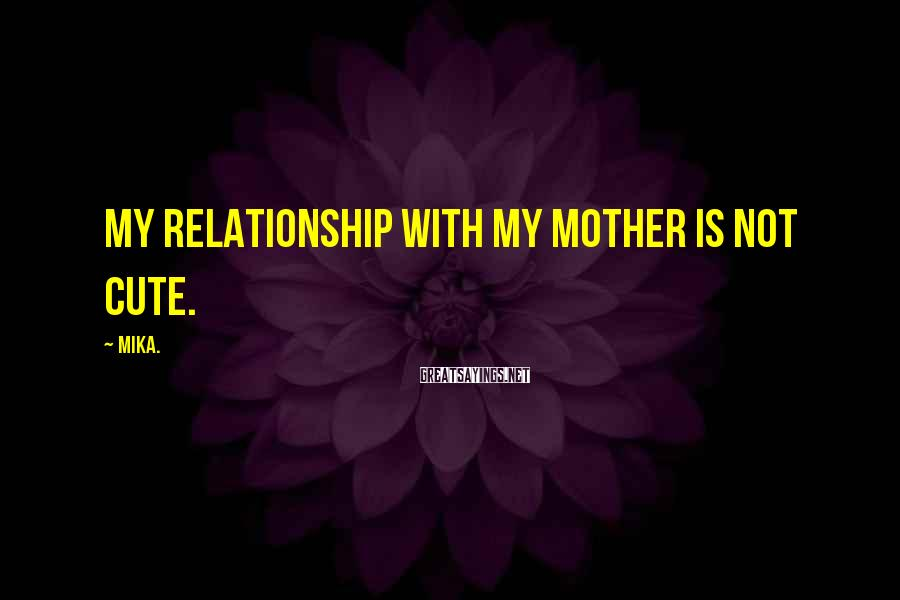 Mika. Sayings: My relationship with my mother is not cute.