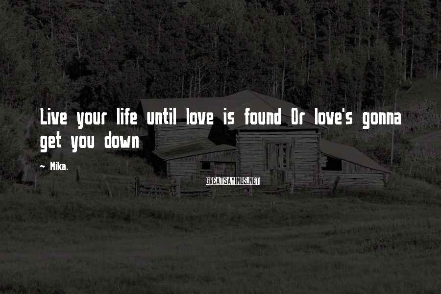 Mika. Sayings: Live your life until love is found Or love's gonna get you down