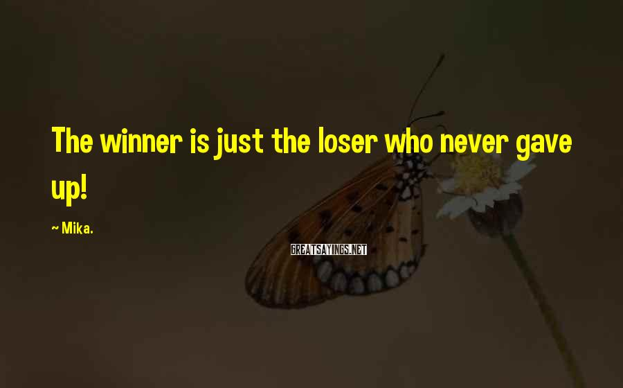 Mika. Sayings: The winner is just the loser who never gave up!