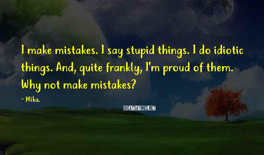 Mika. Sayings: I make mistakes. I say stupid things. I do idiotic things. And, quite frankly, I'm