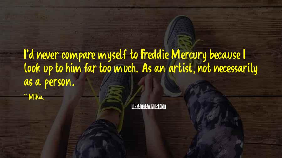 Mika. Sayings: I'd never compare myself to Freddie Mercury because I look up to him far too