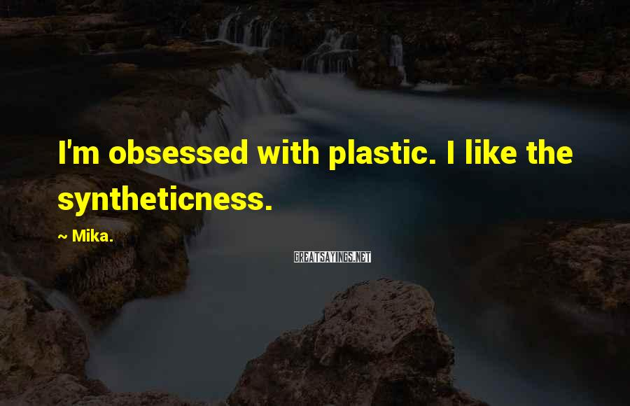 Mika. Sayings: I'm obsessed with plastic. I like the syntheticness.