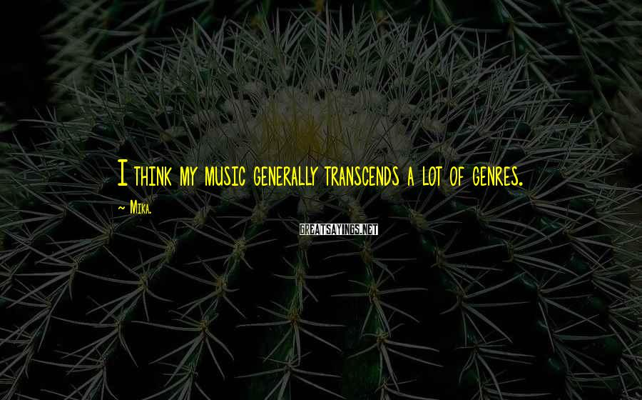 Mika. Sayings: I think my music generally transcends a lot of genres.