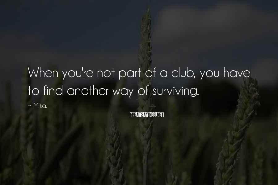 Mika. Sayings: When you're not part of a club, you have to find another way of surviving.