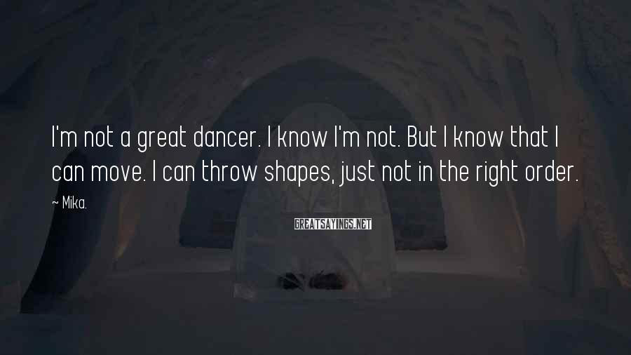 Mika. Sayings: I'm not a great dancer. I know I'm not. But I know that I can