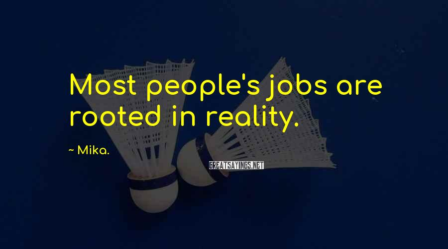 Mika. Sayings: Most people's jobs are rooted in reality.