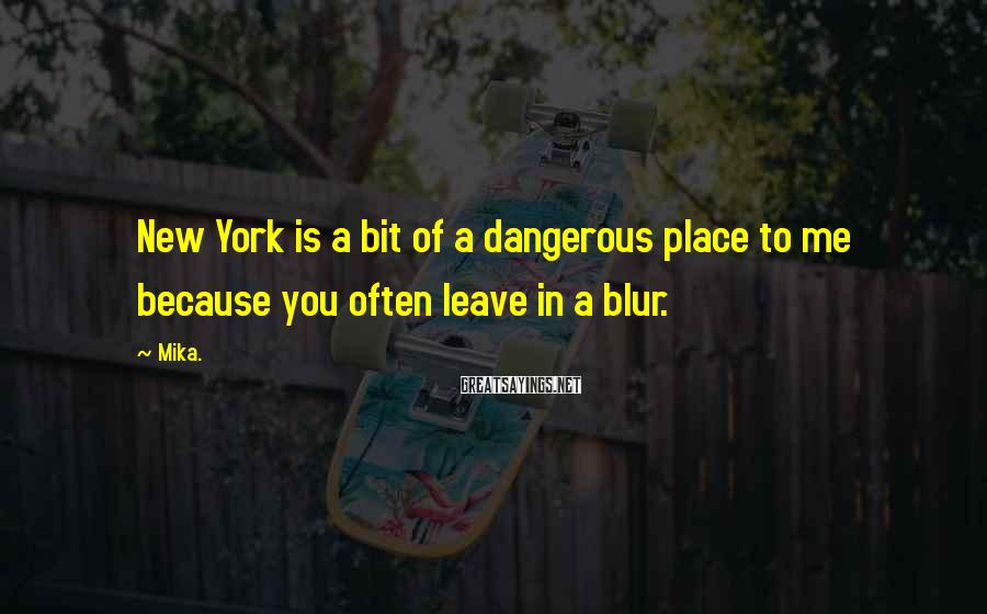Mika. Sayings: New York is a bit of a dangerous place to me because you often leave