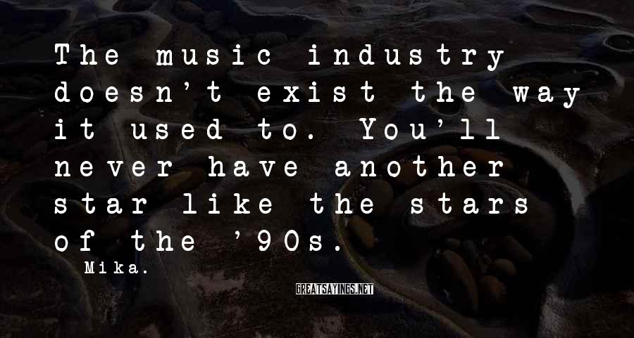 Mika. Sayings: The music industry doesn't exist the way it used to. You'll never have another star