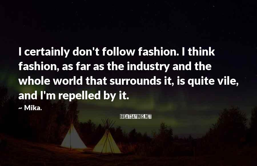 Mika. Sayings: I certainly don't follow fashion. I think fashion, as far as the industry and the