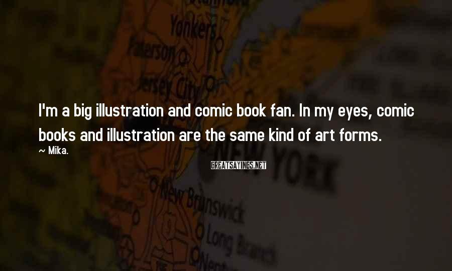 Mika. Sayings: I'm a big illustration and comic book fan. In my eyes, comic books and illustration
