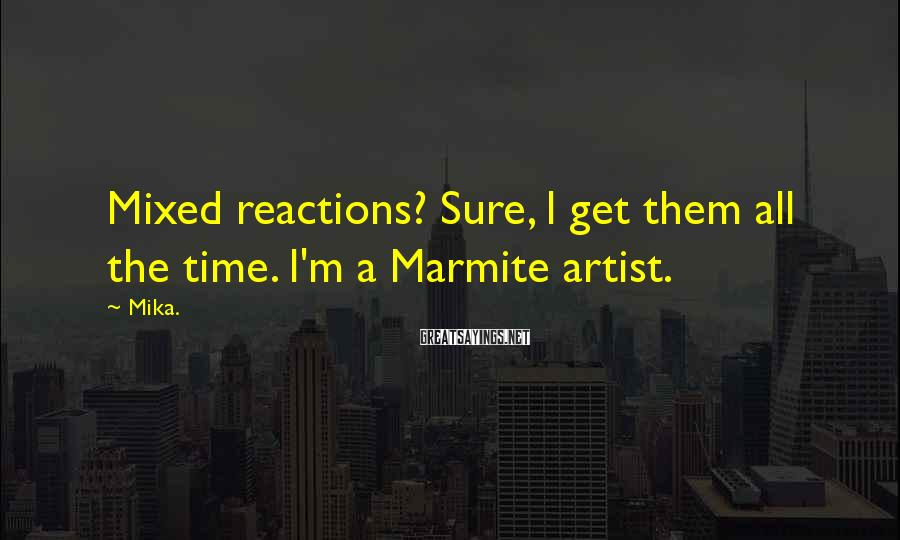 Mika. Sayings: Mixed reactions? Sure, I get them all the time. I'm a Marmite artist.