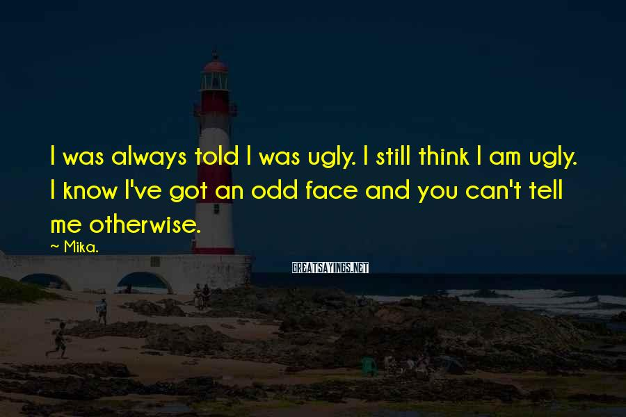 Mika. Sayings: I was always told I was ugly. I still think I am ugly. I know