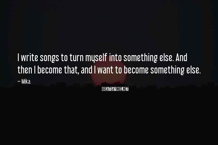 Mika. Sayings: I write songs to turn myself into something else. And then I become that, and