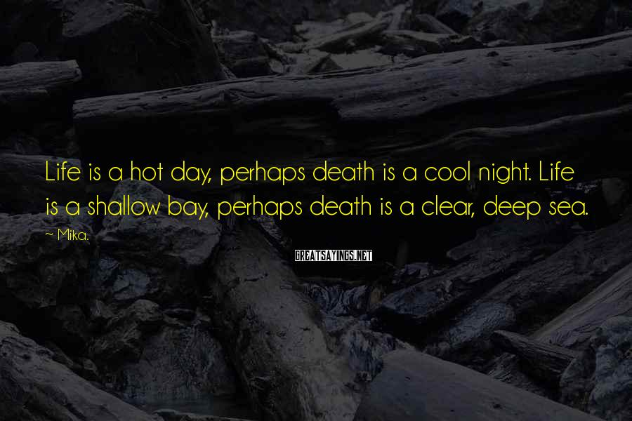Mika. Sayings: Life is a hot day, perhaps death is a cool night. Life is a shallow