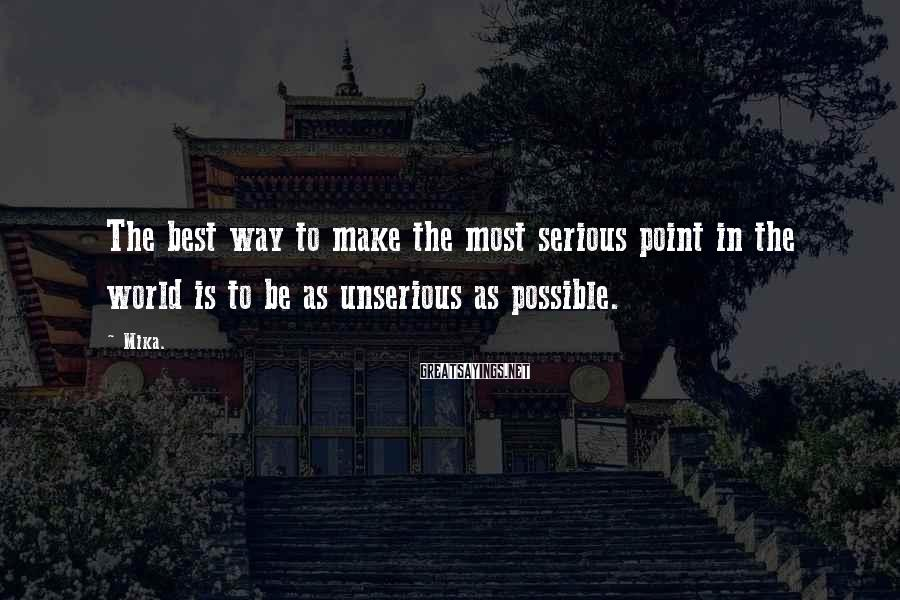 Mika. Sayings: The best way to make the most serious point in the world is to be