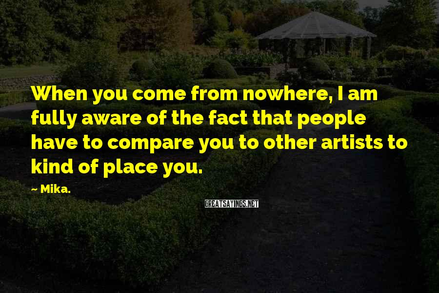 Mika. Sayings: When you come from nowhere, I am fully aware of the fact that people have