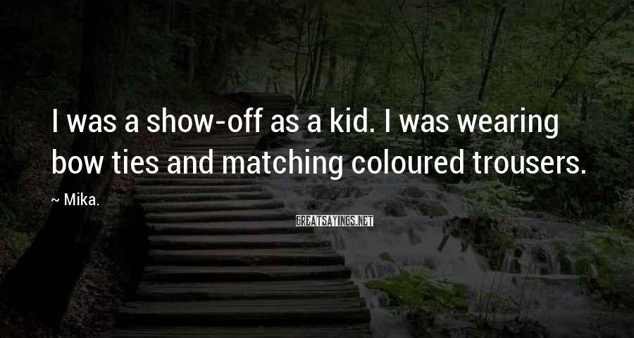 Mika. Sayings: I was a show-off as a kid. I was wearing bow ties and matching coloured