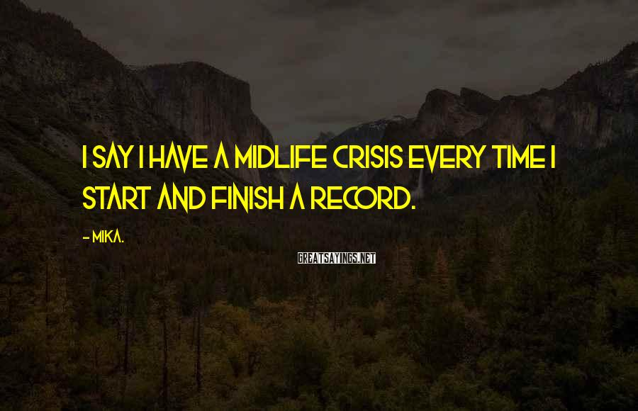 Mika. Sayings: I say I have a midlife crisis every time I start and finish a record.