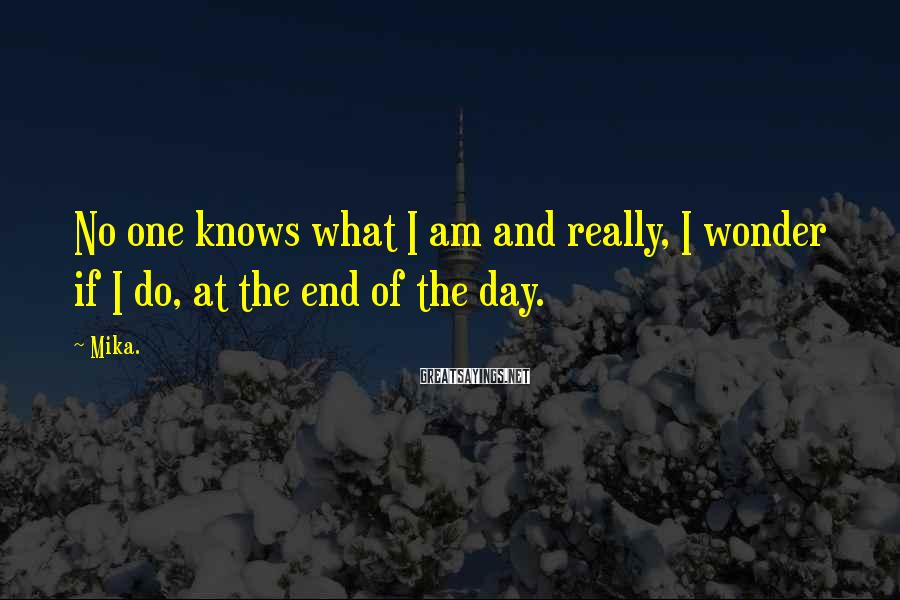 Mika. Sayings: No one knows what I am and really, I wonder if I do, at the