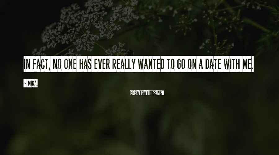 Mika. Sayings: In fact, no one has ever really wanted to go on a date with me.
