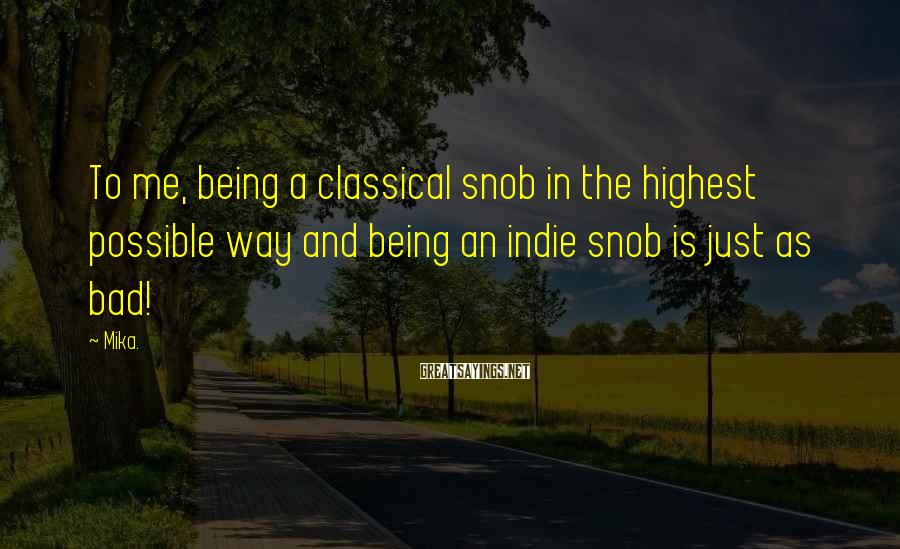Mika. Sayings: To me, being a classical snob in the highest possible way and being an indie