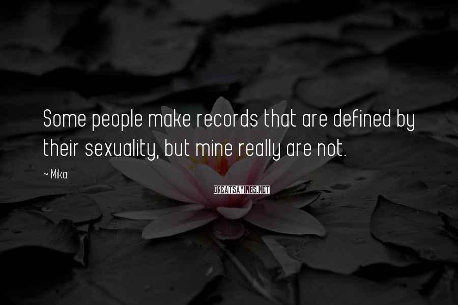 Mika. Sayings: Some people make records that are defined by their sexuality, but mine really are not.