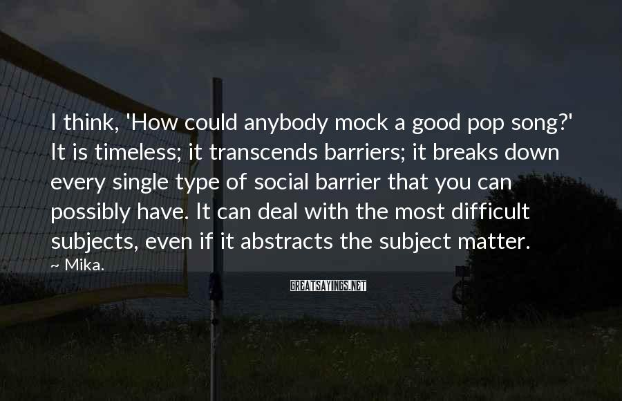 Mika. Sayings: I think, 'How could anybody mock a good pop song?' It is timeless; it transcends