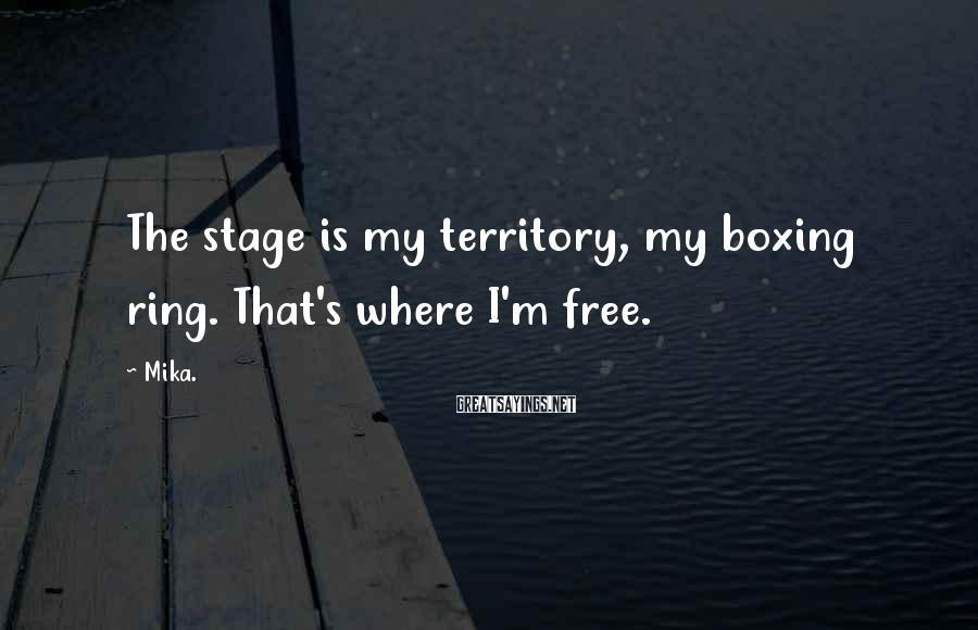 Mika. Sayings: The stage is my territory, my boxing ring. That's where I'm free.