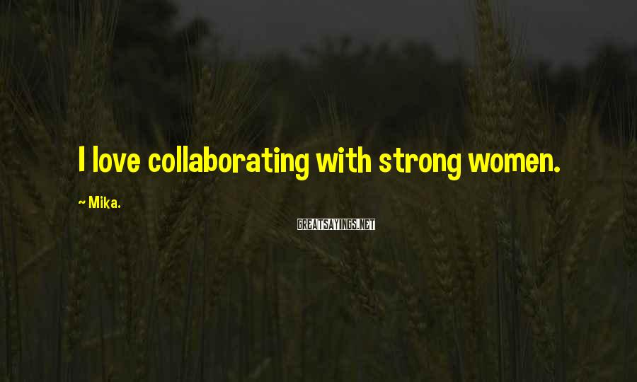 Mika. Sayings: I love collaborating with strong women.