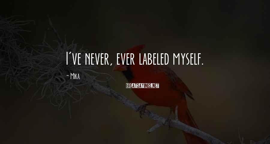 Mika. Sayings: I've never, ever labeled myself.