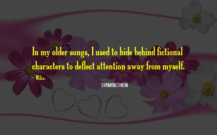 Mika. Sayings: In my older songs, I used to hide behind fictional characters to deflect attention away