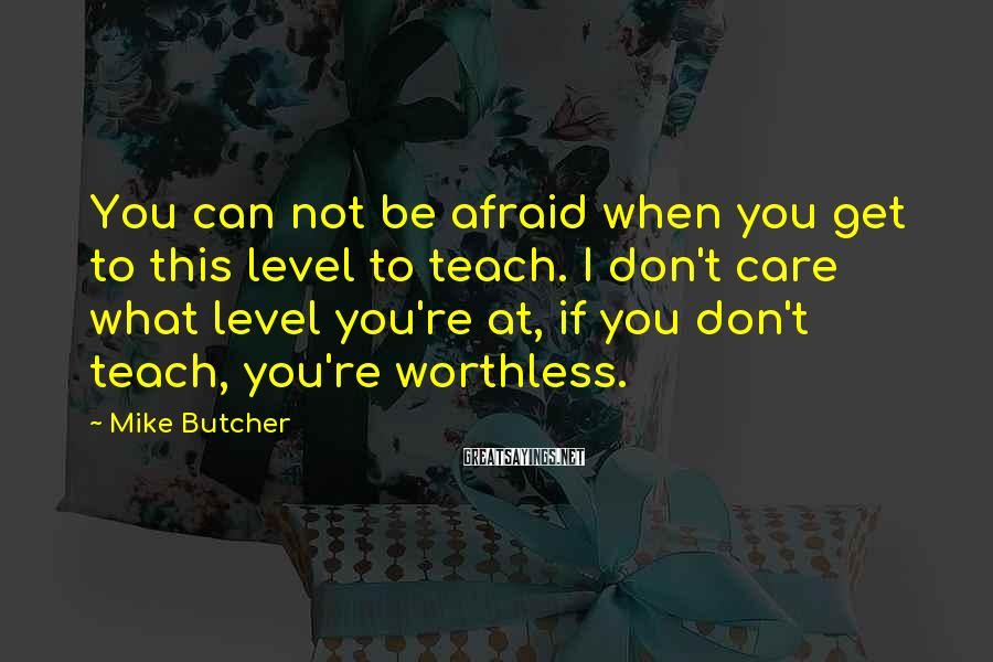 Mike Butcher Sayings: You can not be afraid when you get to this level to teach. I don't