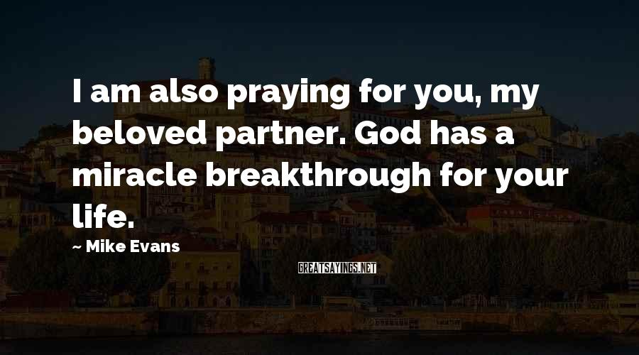 Mike Evans Sayings: I am also praying for you, my beloved partner. God has a miracle breakthrough for
