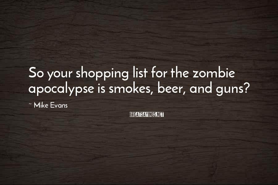 Mike Evans Sayings: So your shopping list for the zombie apocalypse is smokes, beer, and guns?