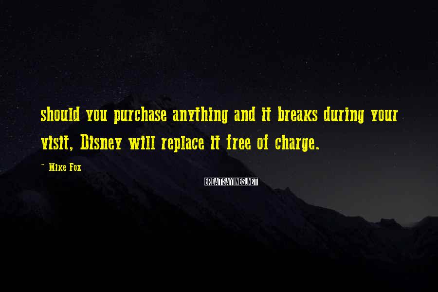Mike Fox Sayings: should you purchase anything and it breaks during your visit, Disney will replace it free