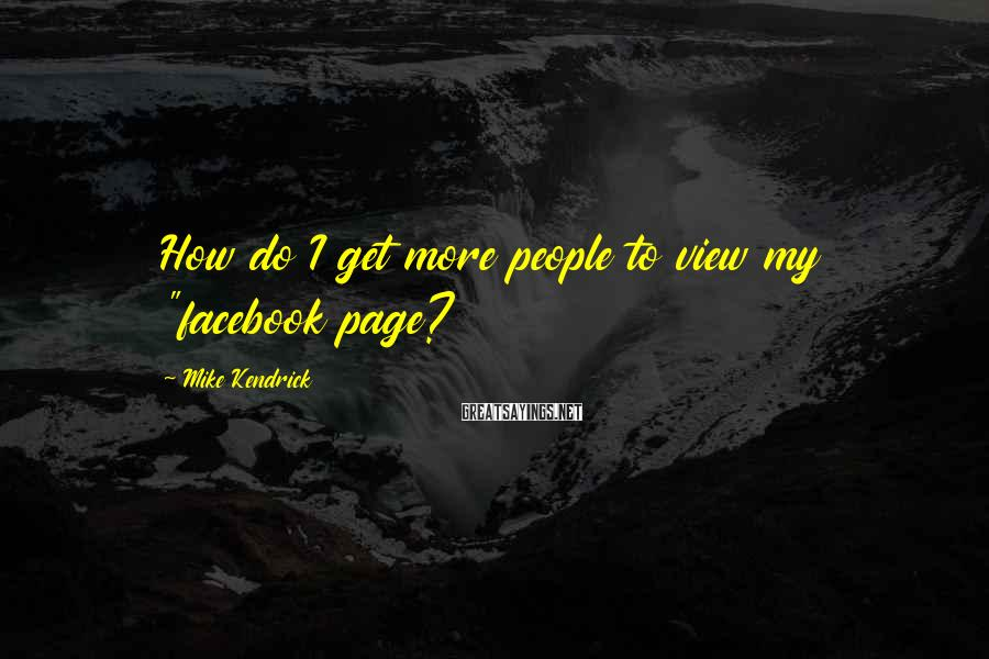 "Mike Kendrick Sayings: How do I get more people to view my ""facebook page?"